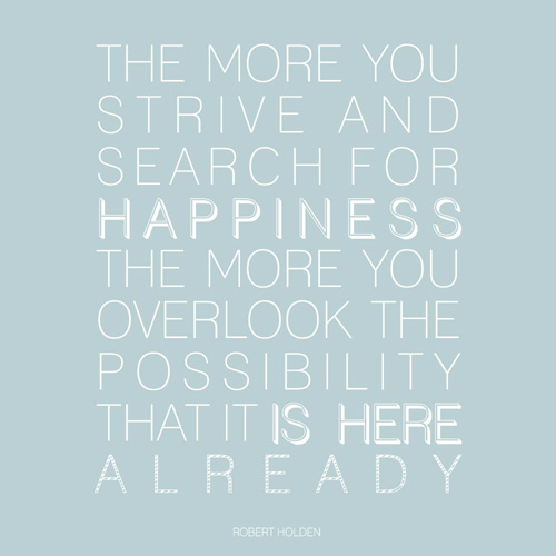 The more you strive and search for happiness